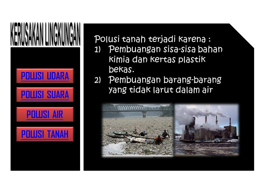 Polusi tanah terjadi karena : 1)Pembuangan sisa-sisa bahan kimia dan kertas plastik bekas.