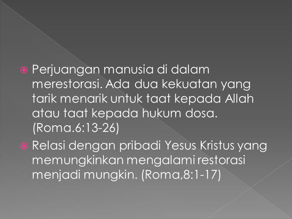  Perjuangan manusia di dalam merestorasi. Ada dua kekuatan yang tarik menarik untuk taat kepada Allah atau taat kepada hukum dosa. (Roma.6:13-26)  R