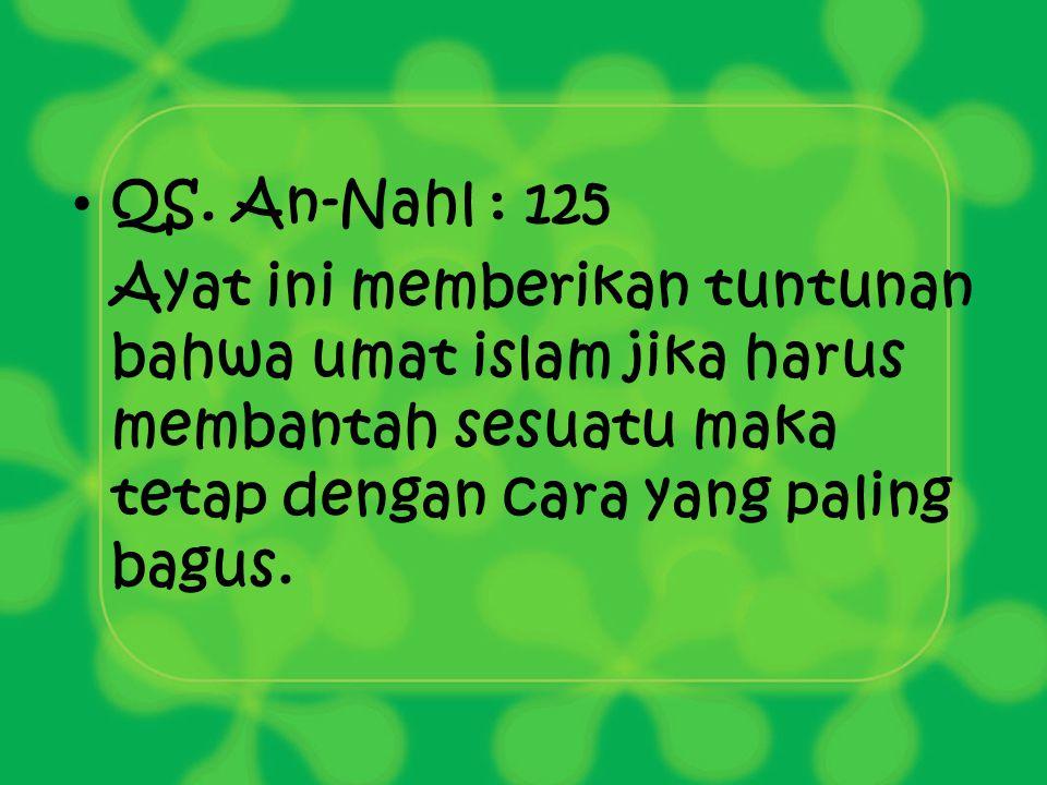 QS. An-Nahl : 125 Ayat ini memberikan tuntunan bahwa umat islam jika harus membantah sesuatu maka tetap dengan cara yang paling bagus.