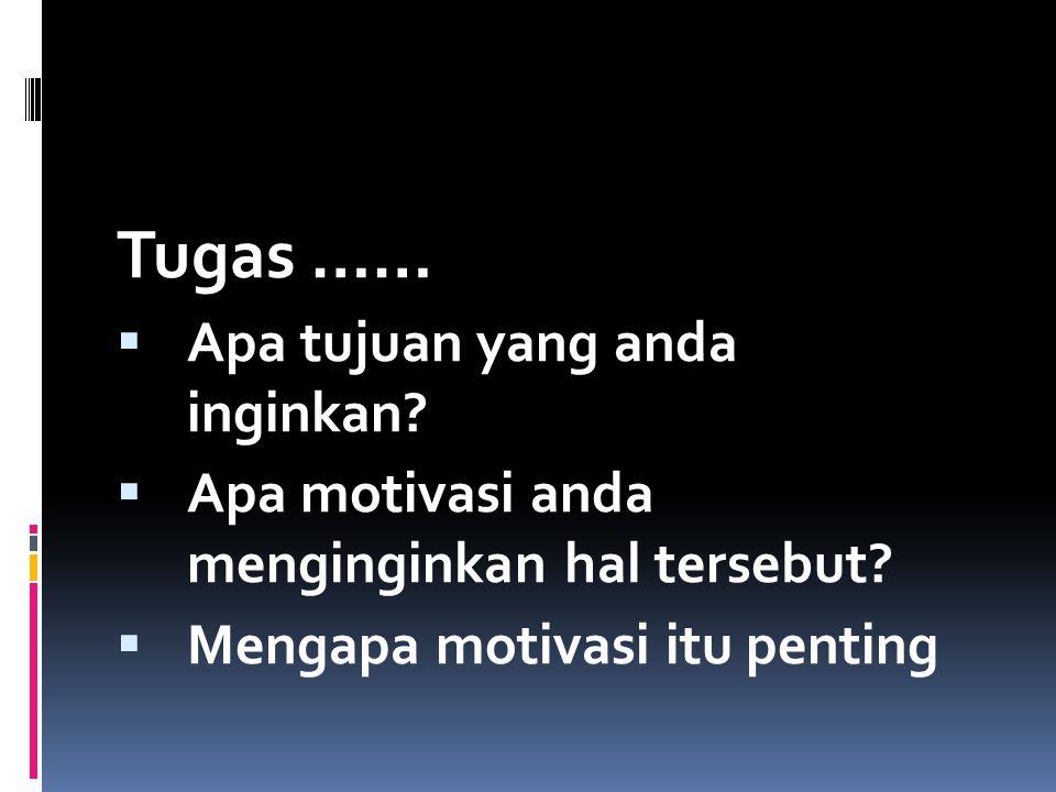 MOTIVASI Tugas ……  Apa tujuan yang anda inginkan?  Apa motivasi anda menginginkan hal tersebut?  Mengapa motivasi itu penting