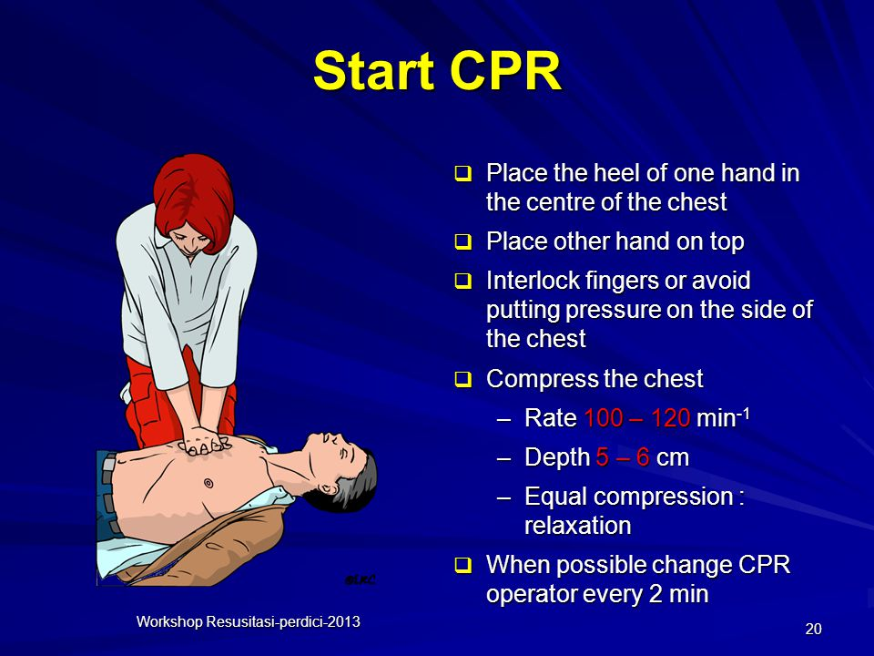 Start CPR Workshop Resusitasi-perdici-2013 20  Place the heel of one hand in the centre of the chest  Place other hand on top  Interlock fingers or