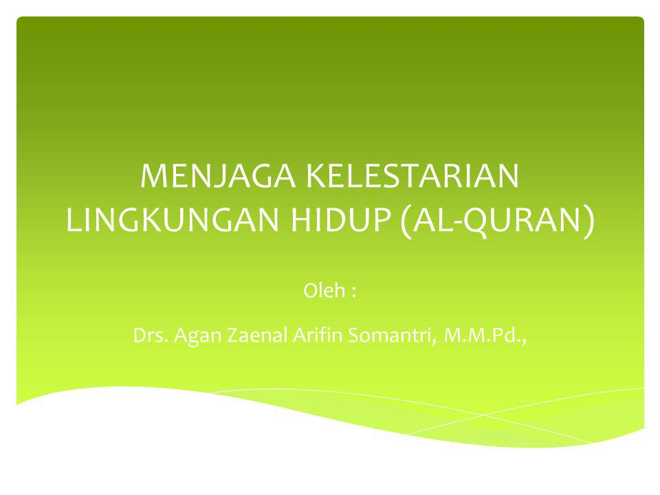 MENJAGA KELESTARIAN LINGKUNGAN HIDUP (AL-QURAN) Oleh : Drs. Agan Zaenal Arifin Somantri, M.M.Pd.,