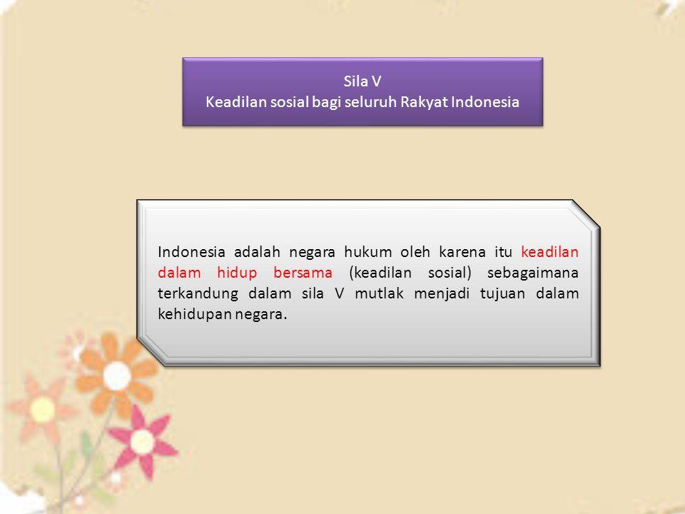 Sila V Keadilan sosial bagi seluruh Rakyat Indonesia Sila V Keadilan sosial bagi seluruh Rakyat Indonesia Indonesia adalah negara hukum oleh karena it