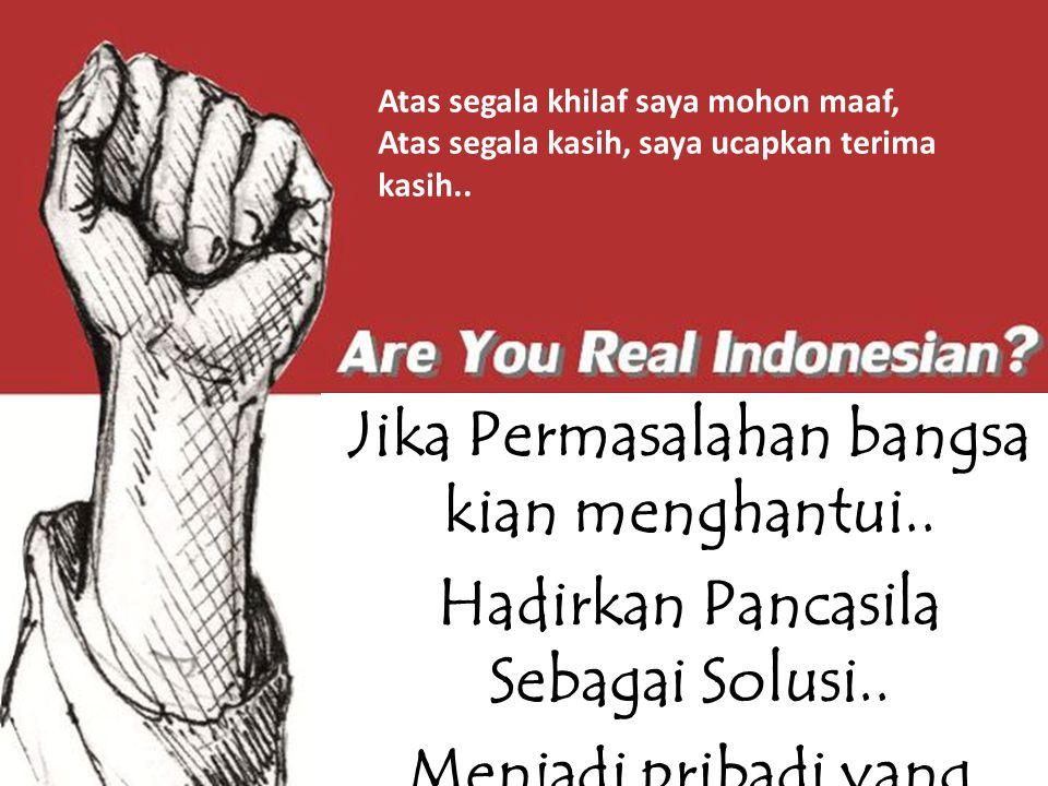 Jika Permasalahan bangsa kian menghantui.. Hadirkan Pancasila Sebagai Solusi.. Menjadi pribadi yang penuh inspirasi.. Mewujudkan Indonesia yang madani