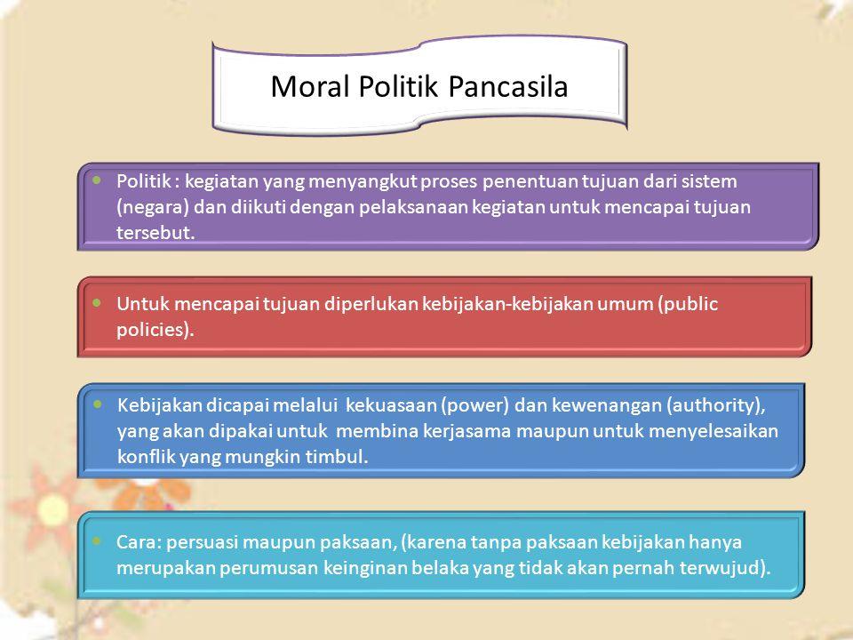 Moral Politik Pancasila Politik : kegiatan yang menyangkut proses penentuan tujuan dari sistem (negara) dan diikuti dengan pelaksanaan kegiatan untuk