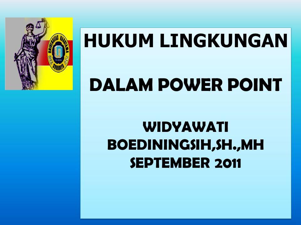 HUKUM LINGKUNGAN DALAM POWER POINT WIDYAWATI BOEDININGSIH,SH.,MH SEPTEMBER 2011 HUKUM LINGKUNGAN DALAM POWER POINT WIDYAWATI BOEDININGSIH,SH.,MH SEPTE