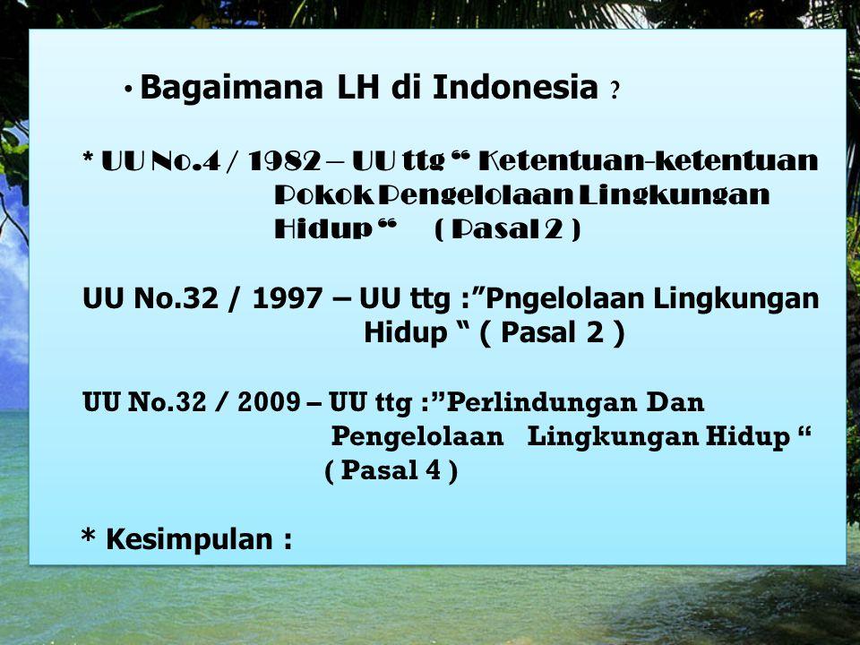"Bagaimana LH di Indonesia ? * UU No.4 / 1982 – UU ttg "" Ketentuan-ketentuan Pokok Pengelolaan Lingkungan Hidup "" ( Pasal 2 ) UU No.32 / 1997 – UU ttg"
