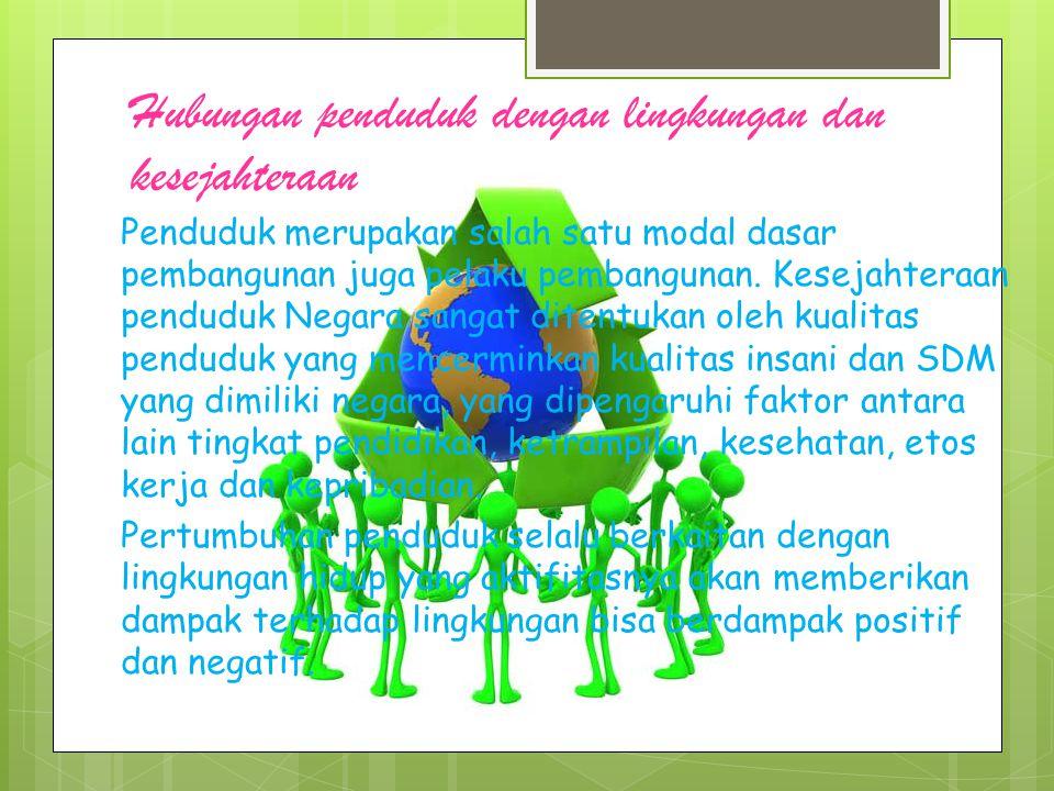 Hubungan penduduk dengan lingkungan dan kesejahteraan Penduduk merupakan salah satu modal dasar pembangunan juga pelaku pembangunan.