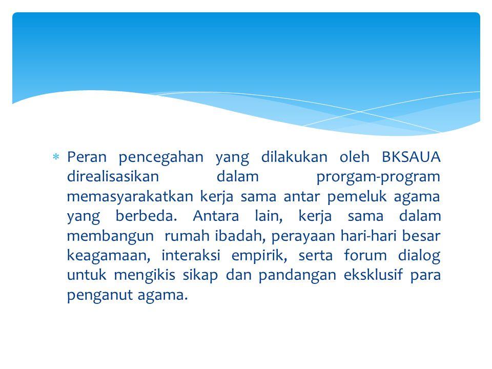  Faktor-faktor pendukung terbentuknya BKSAUA, dikarenakan kondisi sosialogis masyarakat Sulawesi Utara yang mjemuk, toleran  Badan ini berfugnsi sebagai wadah konsultatif dengan pemerintah yang terkait dengan kesadaran akan kemajemukan dan kerawanan akan potensi konflik sosial.