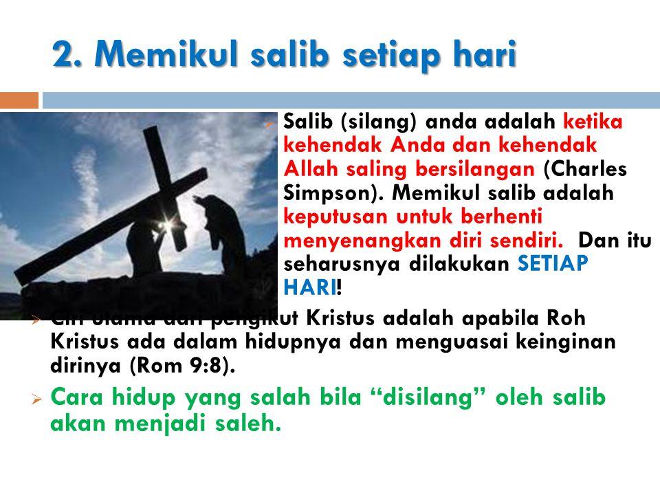 2. Memikul salib setiap hari  Salib (silang) anda adalah ketika kehendak Anda dan kehendak Allah saling bersilangan (Charles Simpson). Memikul salib