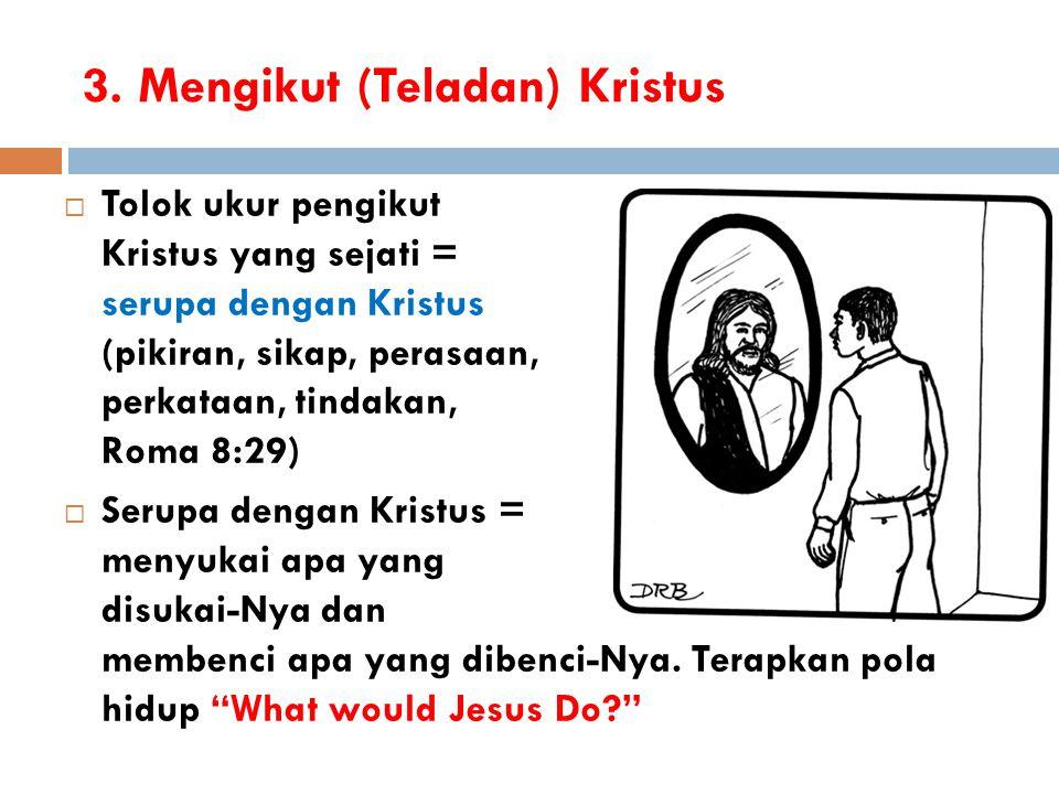 3. Mengikut (Teladan) Kristus  Tolok ukur pengikut Kristus yang sejati = serupa dengan Kristus (pikiran, sikap, perasaan, perkataan, tindakan, Roma 8