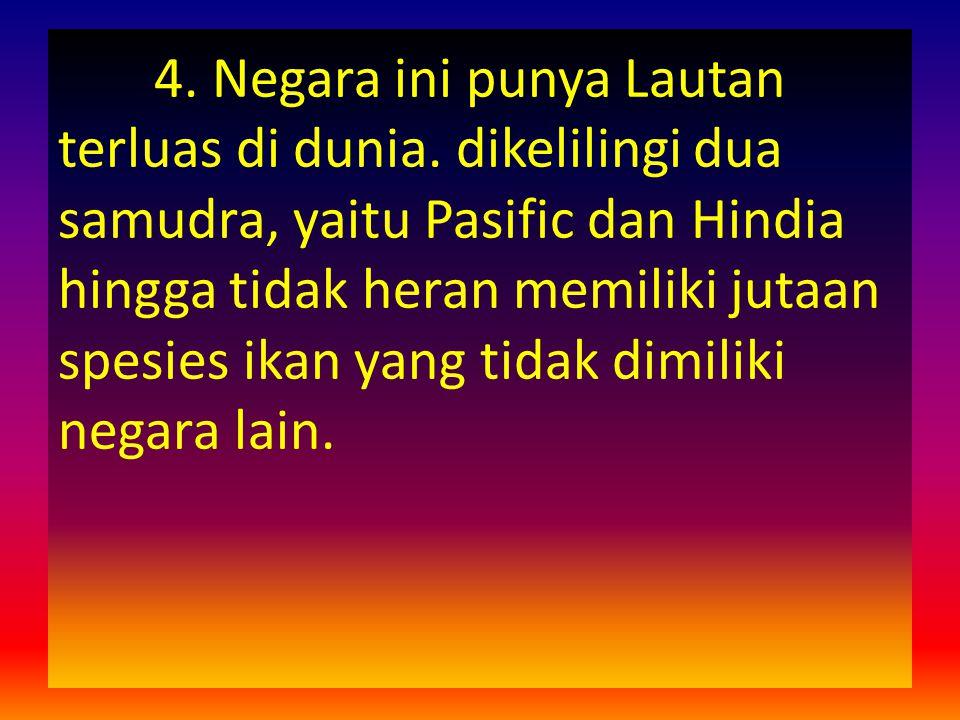 4. Negara ini punya Lautan terluas di dunia. dikelilingi dua samudra, yaitu Pasific dan Hindia hingga tidak heran memiliki jutaan spesies ikan yang ti
