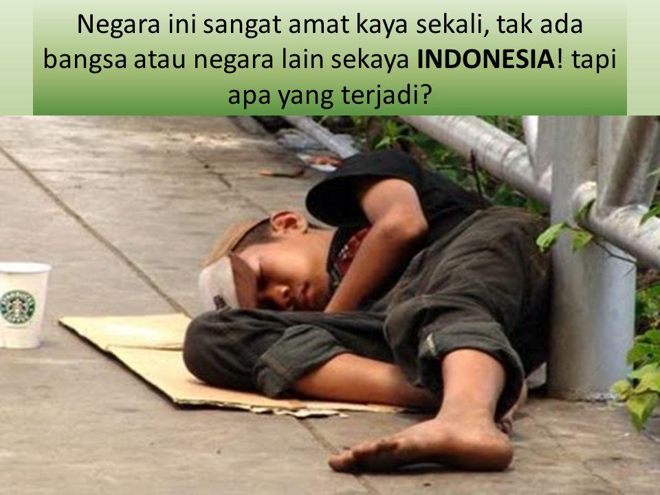 Negara ini sangat amat kaya sekali, tak ada bangsa atau negara lain sekaya INDONESIA! tapi apa yang terjadi?