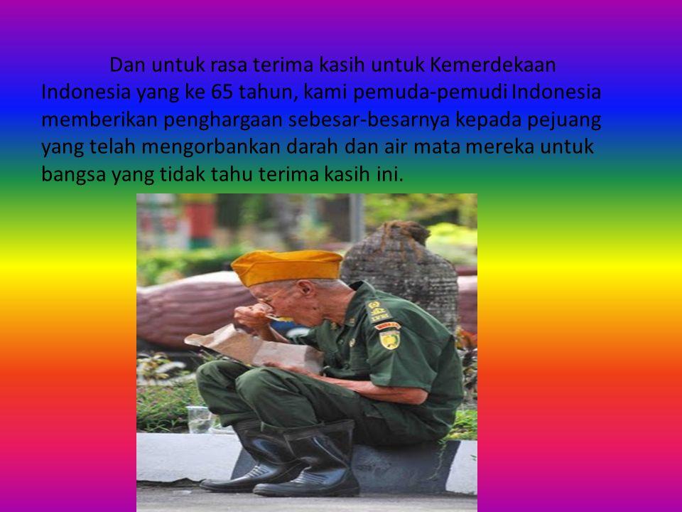 Dan untuk rasa terima kasih untuk Kemerdekaan Indonesia yang ke 65 tahun, kami pemuda-pemudi Indonesia memberikan penghargaan sebesar-besarnya kepada