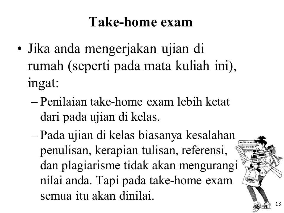 18 Take-home exam Jika anda mengerjakan ujian di rumah (seperti pada mata kuliah ini), ingat: –Penilaian take-home exam lebih ketat dari pada ujian di kelas.