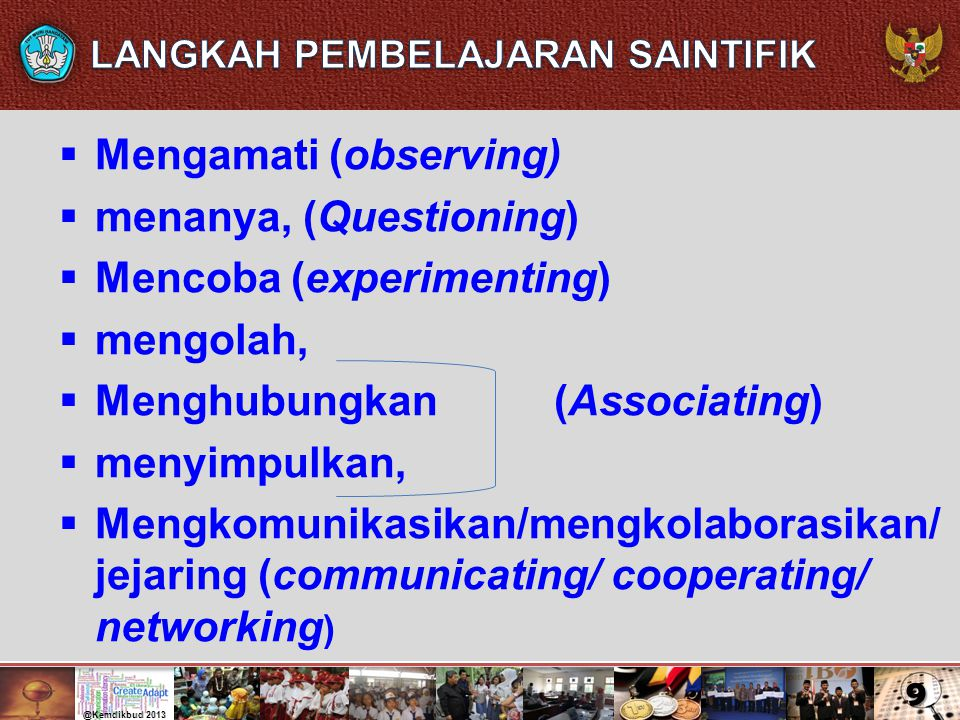  Mengamati (observing)  menanya, (Questioning)  Mencoba (experimenting)  mengolah,  Menghubungkan (Associating)  menyimpulkan,  Mengkomunikasik