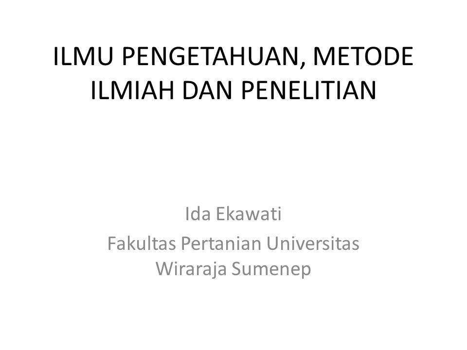 ILMU PENGETAHUAN, METODE ILMIAH DAN PENELITIAN Ida Ekawati Fakultas Pertanian Universitas Wiraraja Sumenep