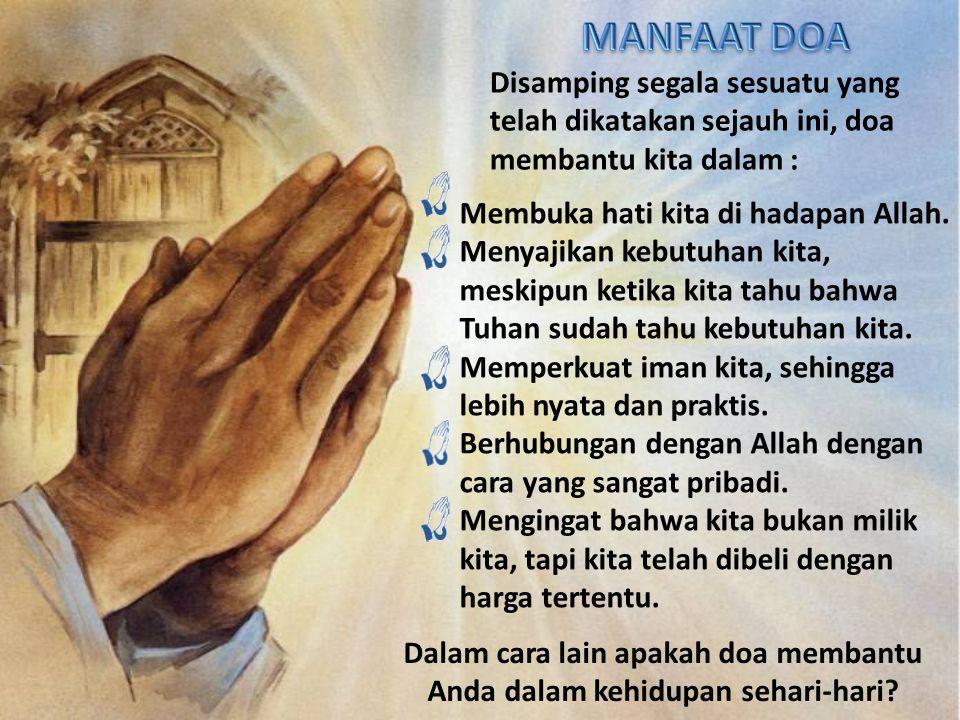 Disamping segala sesuatu yang telah dikatakan sejauh ini, doa membantu kita dalam : Membuka hati kita di hadapan Allah. Menyajikan kebutuhan kita, mes