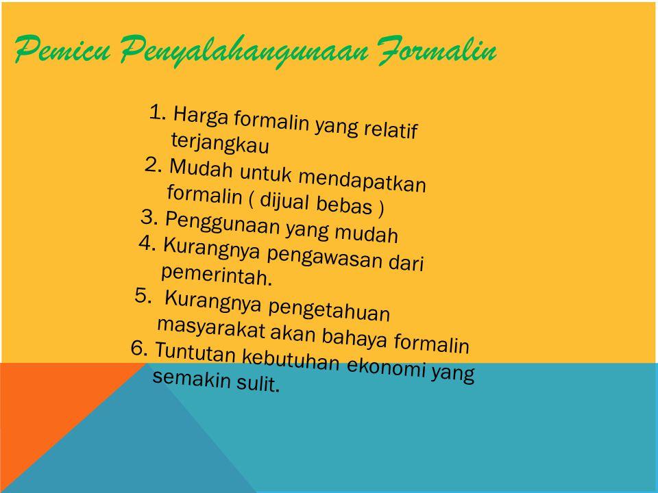 Pemicu Penyalahangunaan Formalin 1.Harga formalin yang relatif terjangkau 2.Mudah untuk mendapatkan formalin ( dijual bebas ) 3.Penggunaan yang mudah