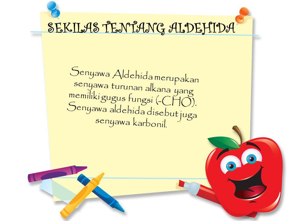 SEKILAS TENTANG ALDEHIDA Senyawa Aldehida merupakan senyawa turunan alkana yang memiliki gugus fungsi (-CHO). Senyawa aldehida disebut juga senyawa ka