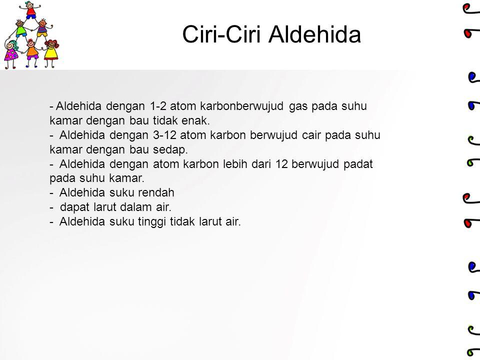 Ciri-Ciri Aldehida - Aldehida dengan 1-2 atom karbonberwujud gas pada suhu kamar dengan bau tidak enak. - Aldehida dengan 3-12 atom karbon berwujud ca