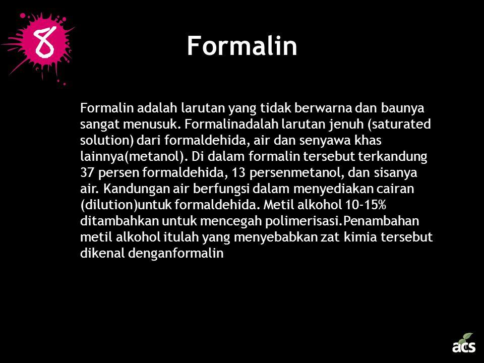 Formalin Formalin adalah larutan yang tidak berwarna dan baunya sangat menusuk. Formalinadalah larutan jenuh (saturated solution) dari formaldehida, a