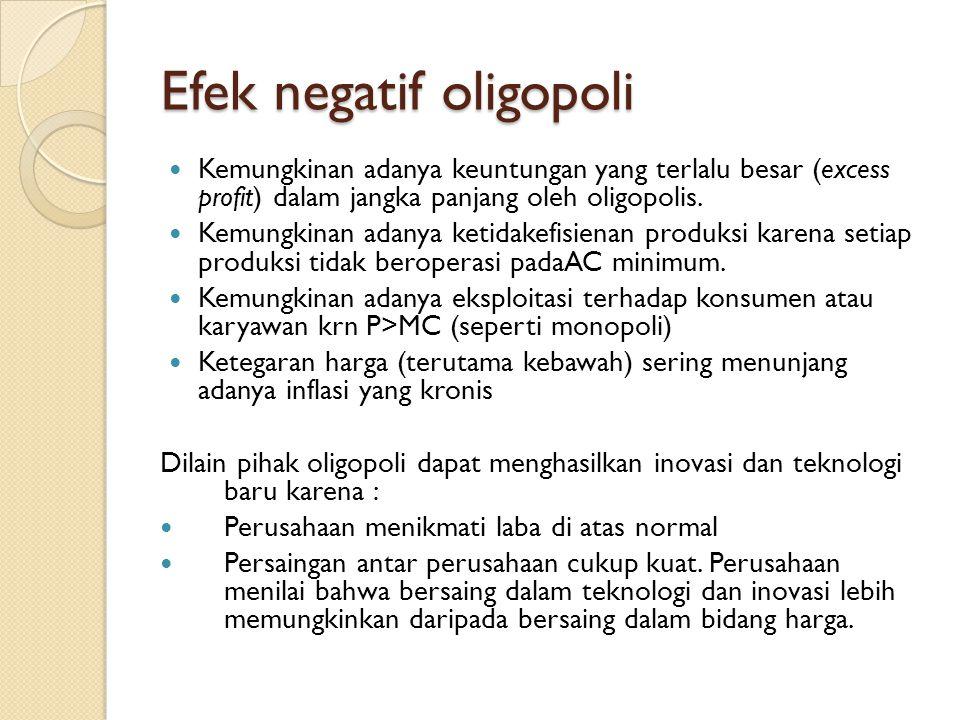 Efek negatif oligopoli Kemungkinan adanya keuntungan yang terlalu besar (excess profit) dalam jangka panjang oleh oligopolis. Kemungkinan adanya ketid