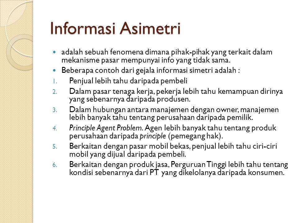 Informasi Asimetri adalah sebuah fenomena dimana pihak-pihak yang terkait dalam mekanisme pasar mempunyai info yang tidak sama. Beberapa contoh dari g