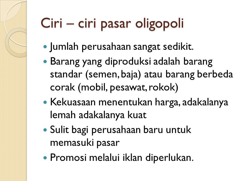 Ciri – ciri pasar oligopoli Jumlah perusahaan sangat sedikit. Barang yang diproduksi adalah barang standar (semen, baja) atau barang berbeda corak (mo