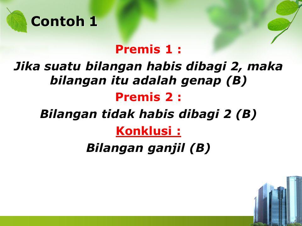 Contoh 1 Premis 1 : Jika suatu bilangan habis dibagi 2, maka bilangan itu adalah genap (B) Premis 2 : Bilangan tidak habis dibagi 2 (B) Konklusi : Bil