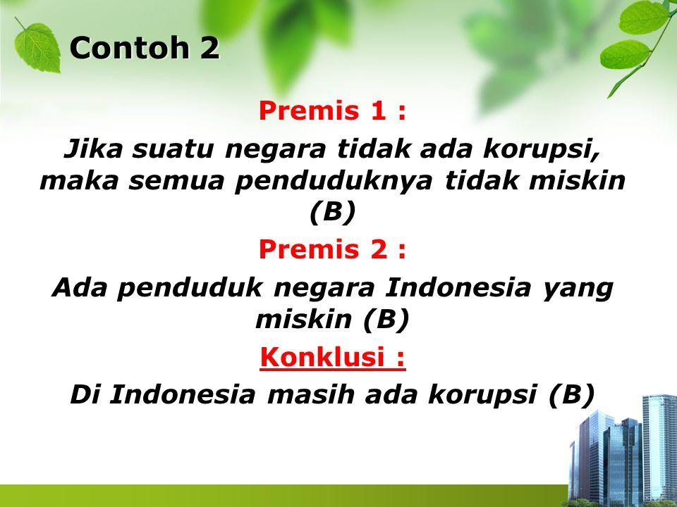 Contoh 2 Premis 1 : Jika suatu negara tidak ada korupsi, maka semua penduduknya tidak miskin (B) Premis 2 : Ada penduduk negara Indonesia yang miskin