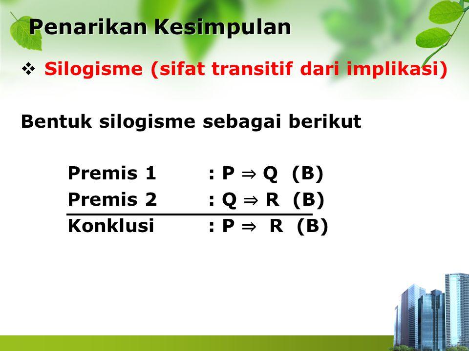  Silogisme (sifat transitif dari implikasi) Bentuk silogisme sebagai berikut Premis 1 : P ⇒ Q (B) Premis 2 : Q ⇒ R (B) Konklusi : P ⇒ R (B) Penarikan