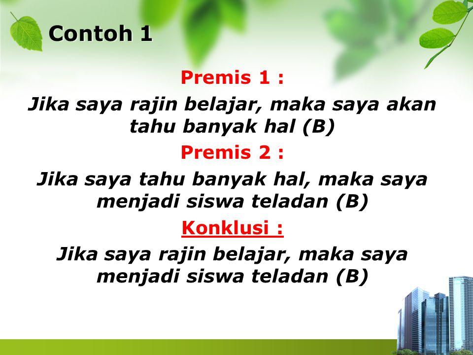 Contoh 1 Premis 1 : Jika saya rajin belajar, maka saya akan tahu banyak hal (B) Premis 2 : Jika saya tahu banyak hal, maka saya menjadi siswa teladan