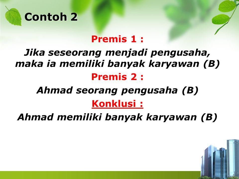 Contoh 2 Premis 1 : Jika seseorang menjadi pengusaha, maka ia memiliki banyak karyawan (B) Premis 2 : Ahmad seorang pengusaha (B) Konklusi : Ahmad mem