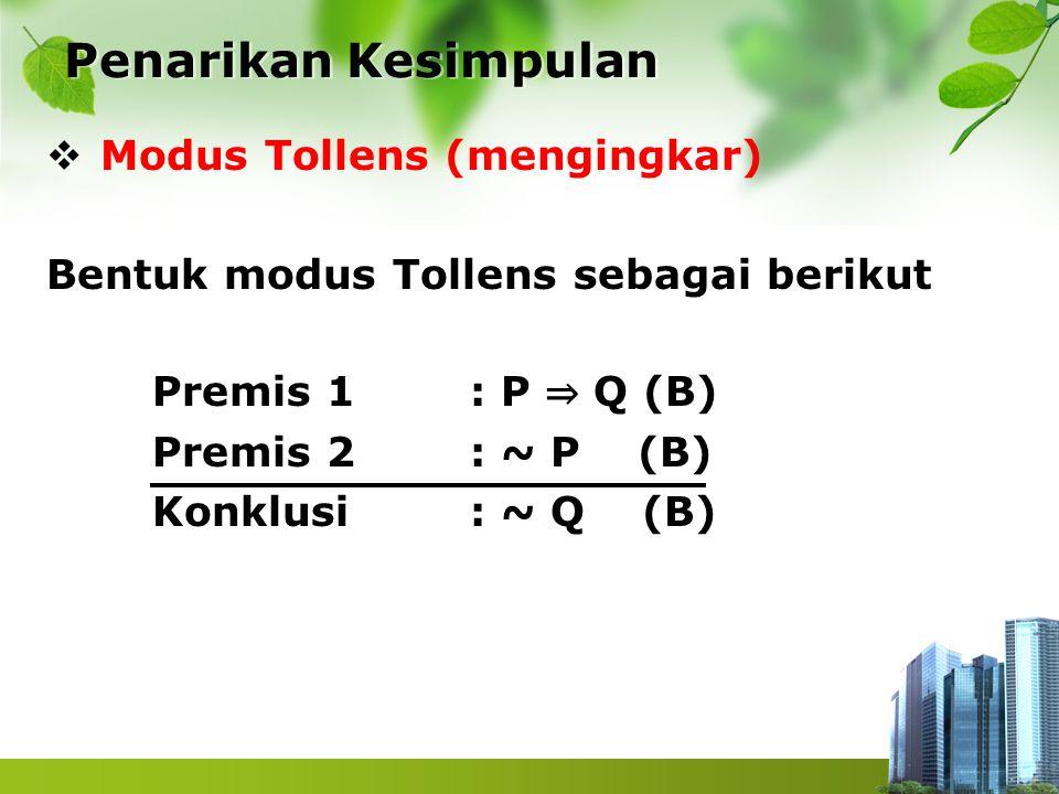  Modus Tollens (mengingkar) Bentuk modus Tollens sebagai berikut Premis 1 : P ⇒ Q (B) Premis 2 : ~ P (B) Konklusi : ~ Q (B) Penarikan Kesimpulan Pena