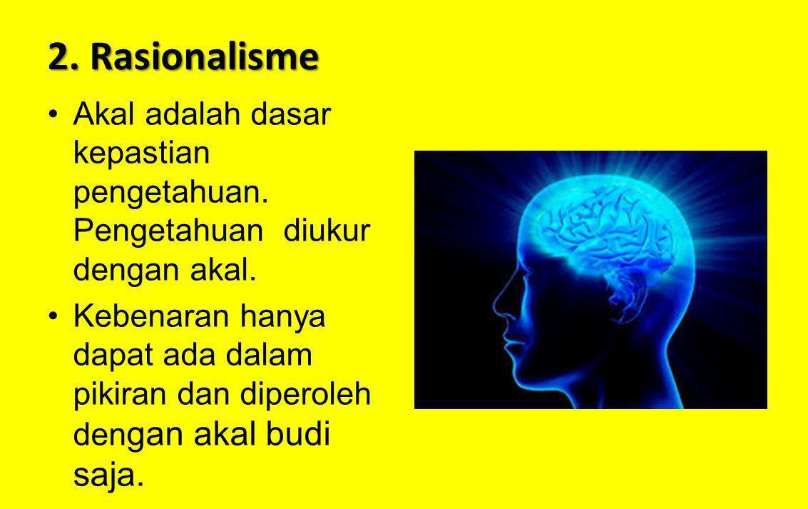 2. Rasionalisme Akal adalah dasar kepastian pengetahuan. Pengetahuan diukur dengan akal. Kebenaran hanya dapat ada dalam pikiran dan diperoleh den gan