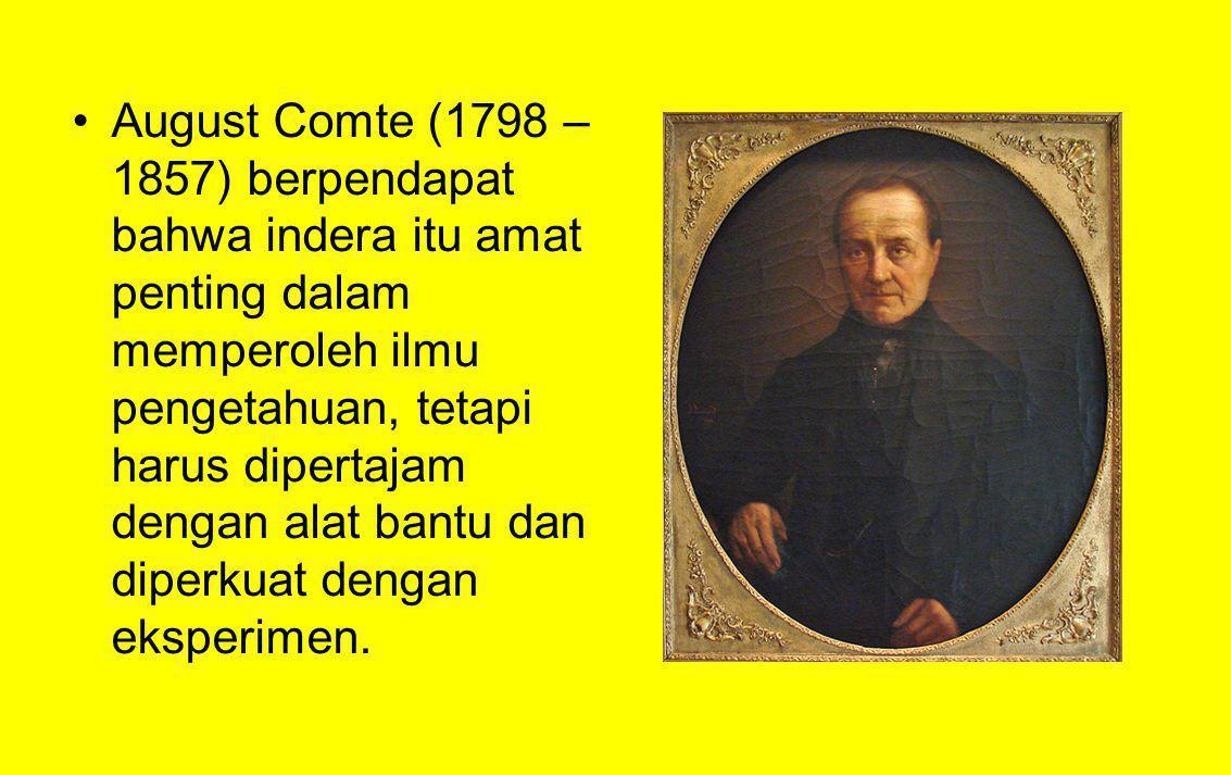 August Comte (1798 – 1857) berpendapat bahwa indera itu amat penting dalam memperoleh ilmu pengetahuan, tetapi harus dipertajam dengan alat bantu dan