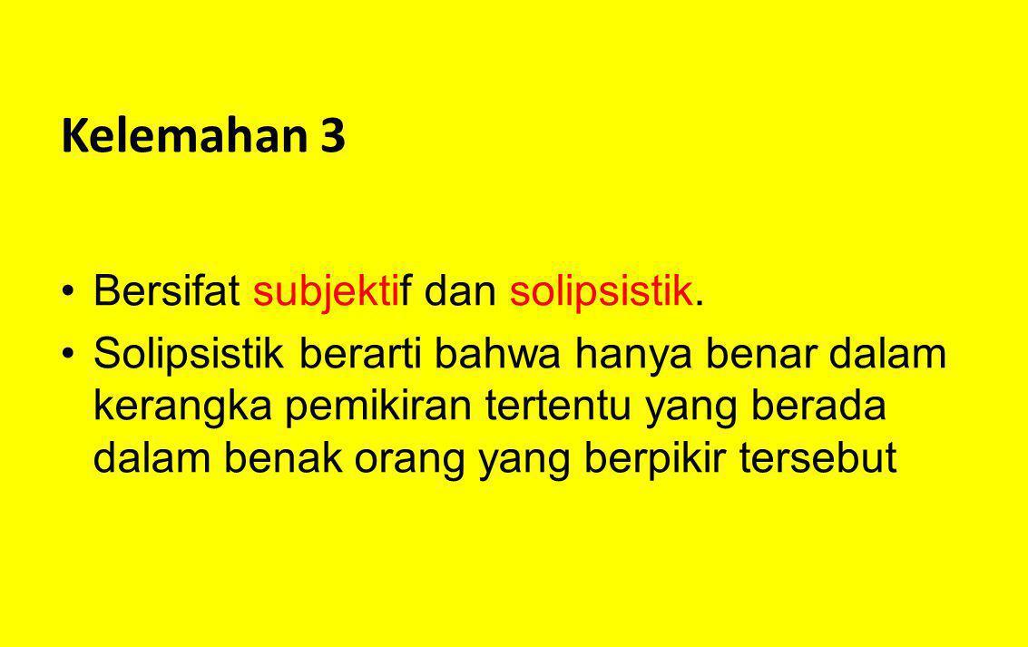 Kelemahan 3 Bersifat subjektif dan solipsistik. Solipsistik berarti bahwa hanya benar dalam kerangka pemikiran tertentu yang berada dalam benak orang