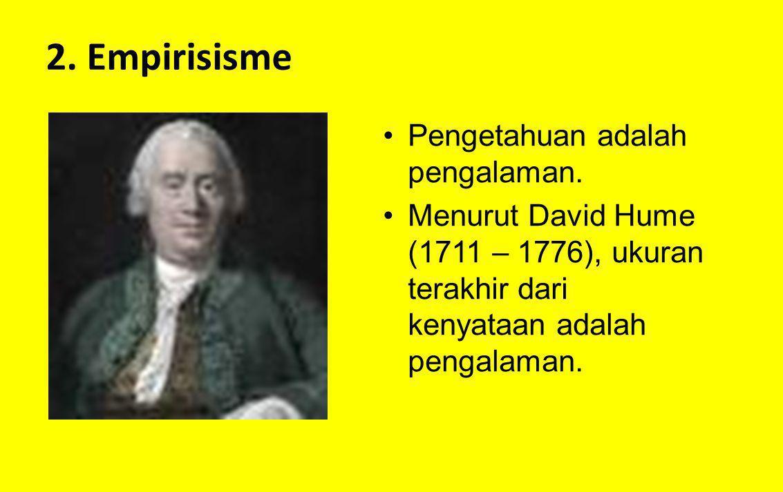 2. Empirisisme Pengetahuan adalah pengalaman. Menurut David Hume (1711 – 1776), ukuran terakhir dari kenyataan adalah pengalaman.