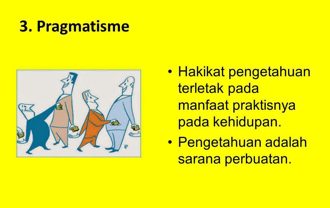 3. Pragmatisme Hakikat pengetahuan terletak pada manfaat praktisnya pada kehidupan. Pengetahuan adalah sarana perbuatan.
