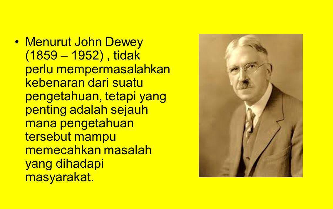 Menurut John Dewey (1859 – 1952), tidak perlu mempermasalahkan kebenaran dari suatu pengetahuan, tetapi yang penting adalah sejauh mana pengetahuan te
