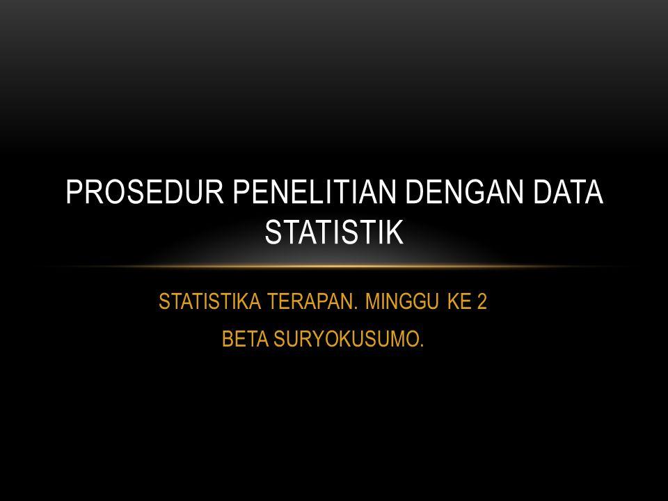 STATISTIKA TERAPAN. MINGGU KE 2 BETA SURYOKUSUMO. PROSEDUR PENELITIAN DENGAN DATA STATISTIK