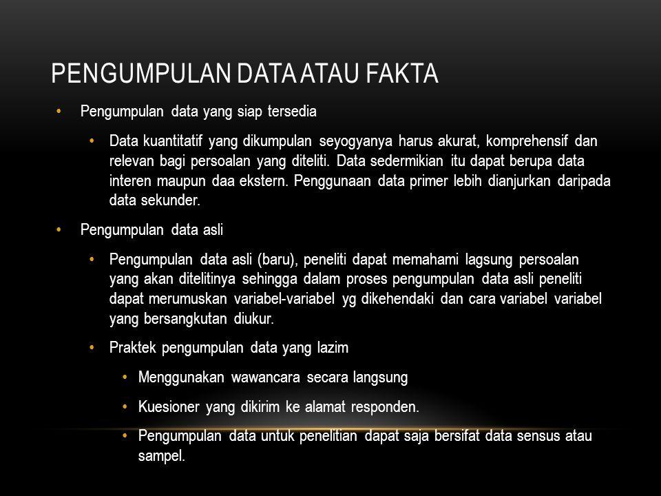 PENGUMPULAN DATA ATAU FAKTA Pengumpulan data yang siap tersedia Data kuantitatif yang dikumpulan seyogyanya harus akurat, komprehensif dan relevan bagi persoalan yang diteliti.