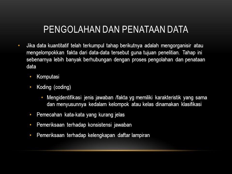 PENGOLAHAN DAN PENATAAN DATA Jika data kuantitatif telah terkumpul tahap berikutnya adalah mengorganisir atau mengelompokkan fakta dari data-data tersebut guna tujuan penelitian.