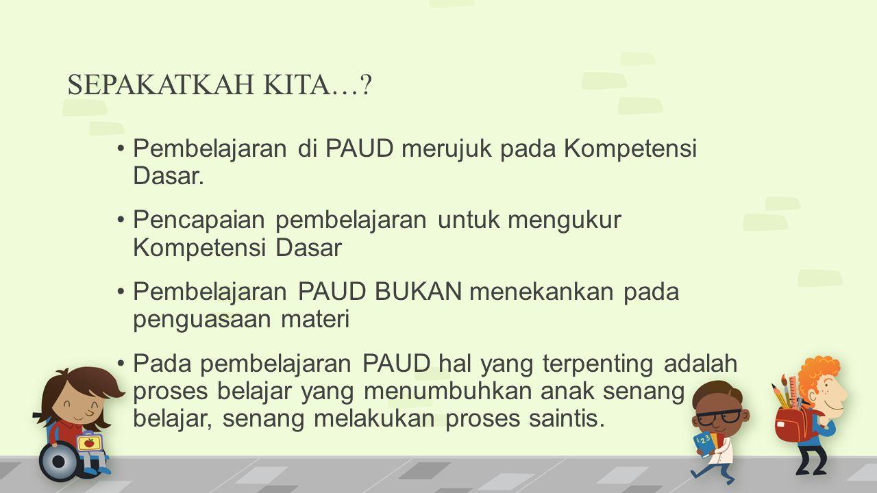 SEPAKATKAH KITA….Pembelajaran di PAUD merujuk pada Kompetensi Dasar.