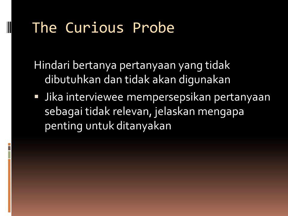 The Curious Probe Hindari bertanya pertanyaan yang tidak dibutuhkan dan tidak akan digunakan  Jika interviewee mempersepsikan pertanyaan sebagai tidak relevan, jelaskan mengapa penting untuk ditanyakan