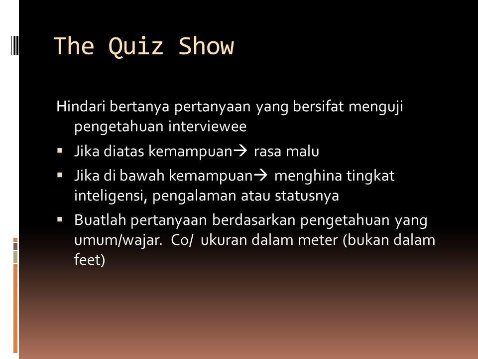 The Quiz Show Hindari bertanya pertanyaan yang bersifat menguji pengetahuan interviewee  Jika diatas kemampuan  rasa malu  Jika di bawah kemampuan  menghina tingkat inteligensi, pengalaman atau statusnya  Buatlah pertanyaan berdasarkan pengetahuan yang umum/wajar.