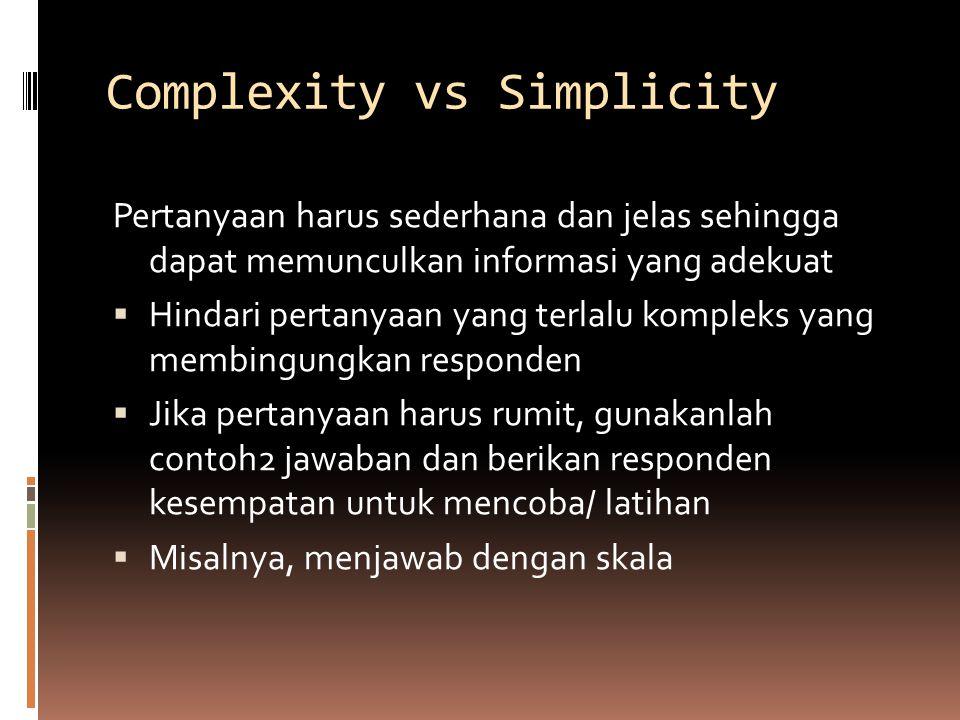Complexity vs Simplicity Pertanyaan harus sederhana dan jelas sehingga dapat memunculkan informasi yang adekuat  Hindari pertanyaan yang terlalu kompleks yang membingungkan responden  Jika pertanyaan harus rumit, gunakanlah contoh2 jawaban dan berikan responden kesempatan untuk mencoba/ latihan  Misalnya, menjawab dengan skala
