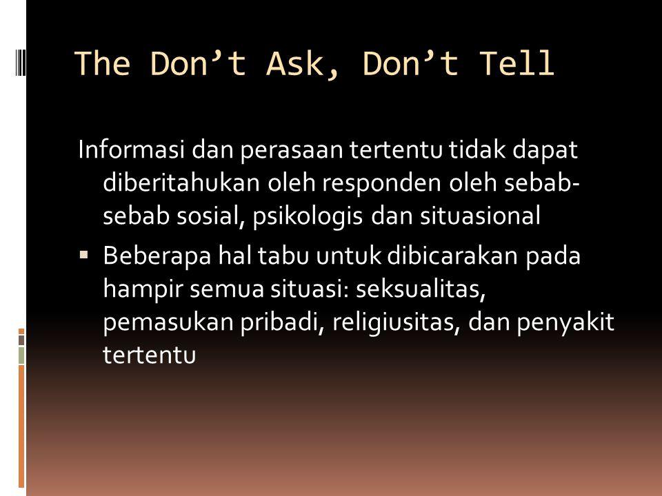 The Don't Ask, Don't Tell Informasi dan perasaan tertentu tidak dapat diberitahukan oleh responden oleh sebab- sebab sosial, psikologis dan situasional  Beberapa hal tabu untuk dibicarakan pada hampir semua situasi: seksualitas, pemasukan pribadi, religiusitas, dan penyakit tertentu