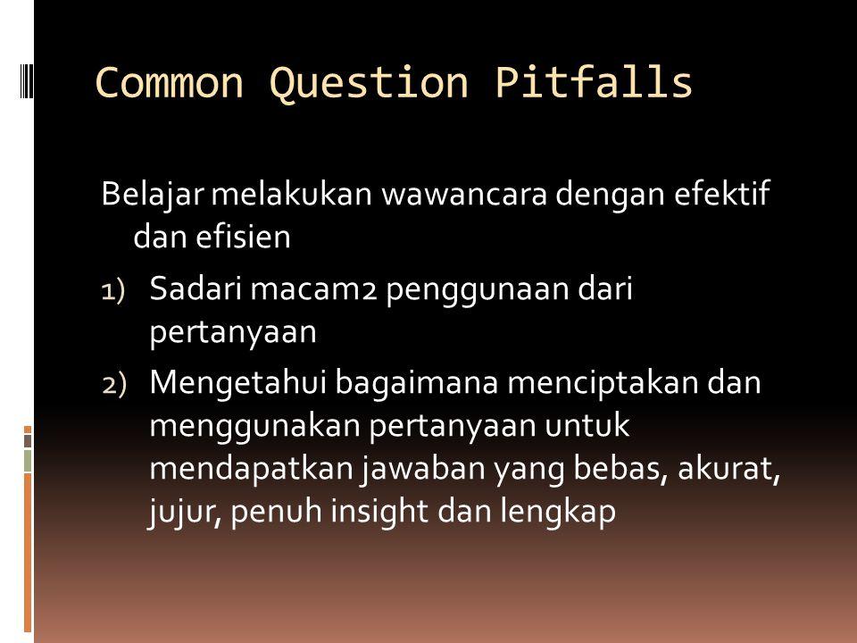 Common Question Pitfalls Belajar melakukan wawancara dengan efektif dan efisien 1) Sadari macam2 penggunaan dari pertanyaan 2) Mengetahui bagaimana menciptakan dan menggunakan pertanyaan untuk mendapatkan jawaban yang bebas, akurat, jujur, penuh insight dan lengkap